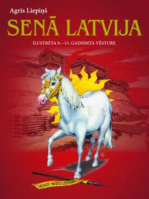 Agris Liepiņš - Senā Latvija. Ilustrēta 9.-13. gadsimta vēsture